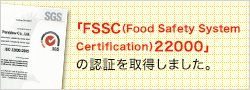 「FSSC(Food Safety System Certification)22000」の認証を取得しました。